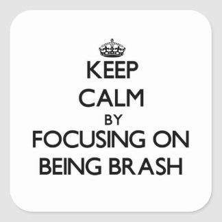 Keep Calm by focusing on Being Brash Square Sticker