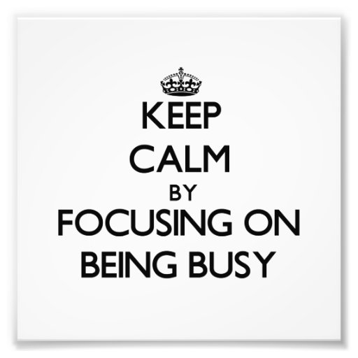 Keep Calm by focusing on Being Busy Photographic Print