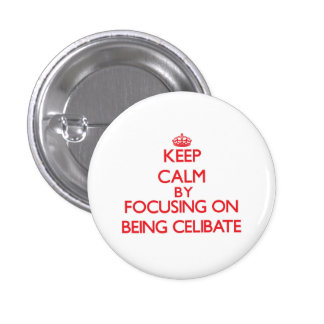 Keep Calm by focusing on Being Celibate Pinback Buttons