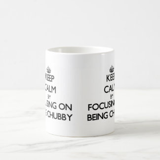 Keep Calm by focusing on Being Chubby Mugs