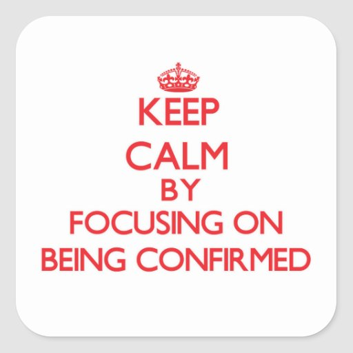 Keep Calm by focusing on Being Confirmed Sticker