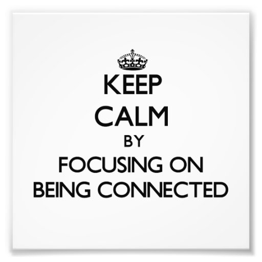 Keep Calm by focusing on Being Connected Photo Print