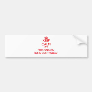 Keep Calm by focusing on Being Controlled Bumper Stickers