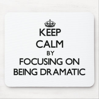 Keep Calm by focusing on Being Dramatic Mousepad