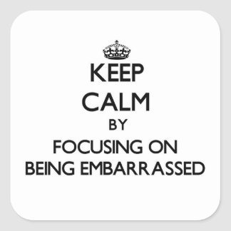 Keep Calm by focusing on BEING EMBARRASSED Square Sticker