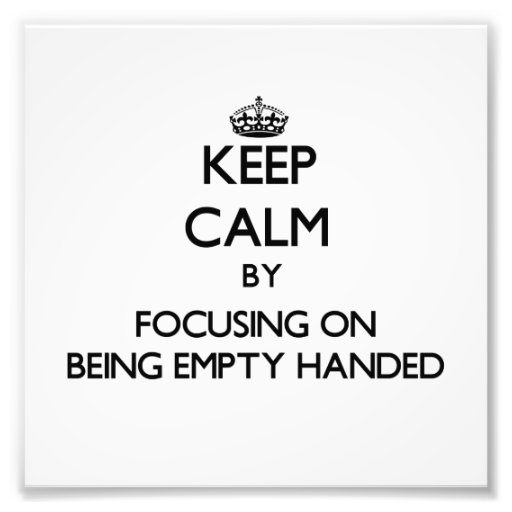 Keep Calm by focusing on BEING EMPTY-HANDED Photo Print