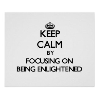 Keep Calm by focusing on BEING ENLIGHTENED Poster
