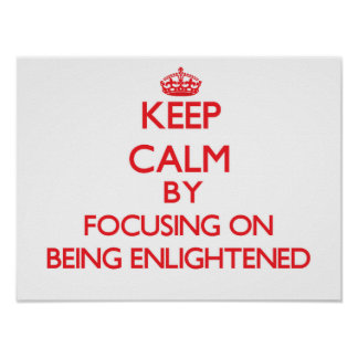 Keep Calm by focusing on BEING ENLIGHTENED Posters