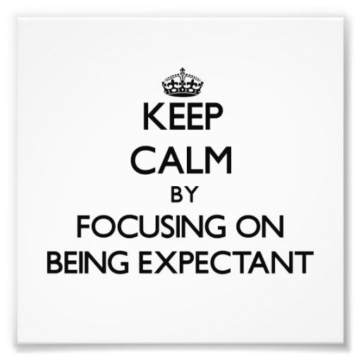 Keep Calm by focusing on BEING EXPECTANT Photo Print