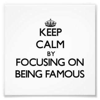 Keep Calm by focusing on Being Famous Photograph