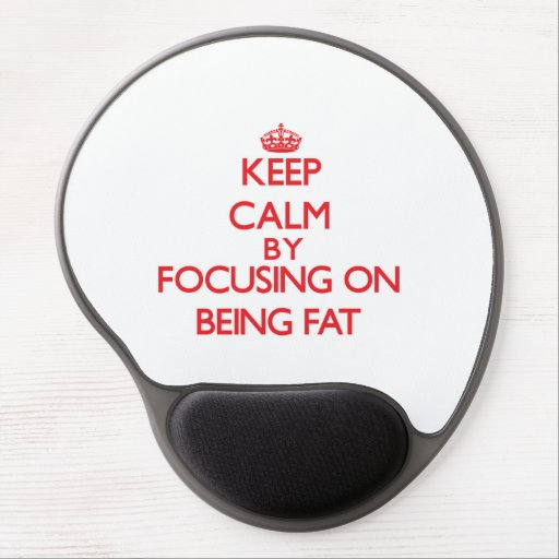 Keep Calm by focusing on Being Fat Gel Mousepads