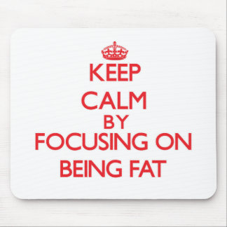 Keep Calm by focusing on Being Fat Mousepad
