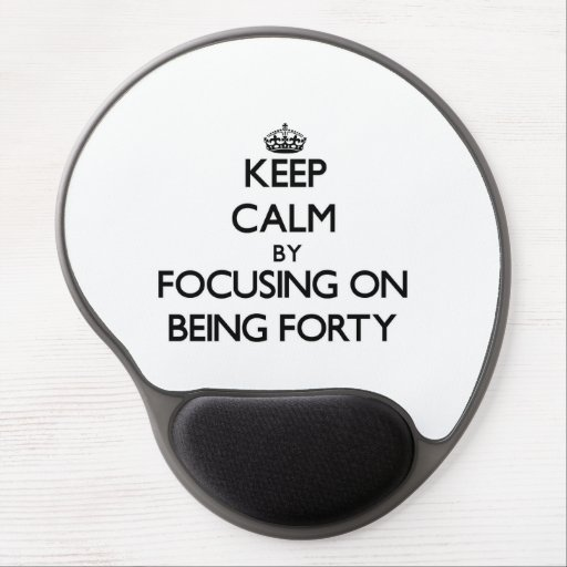 Keep Calm by focusing on Being Forty Gel Mouse Pads