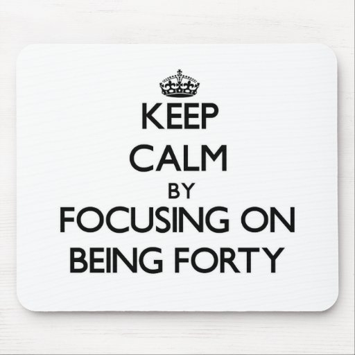 Keep Calm by focusing on Being Forty Mouse Pads