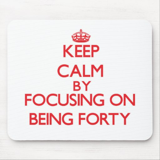 Keep Calm by focusing on Being Forty Mousepads