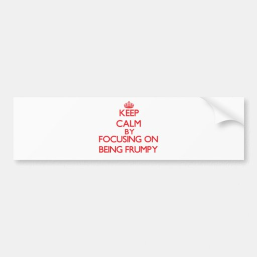 Keep Calm by focusing on Being Frumpy Bumper Stickers