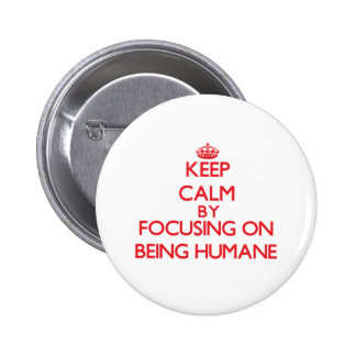 Keep Calm by focusing on Being Humane Pinback Buttons