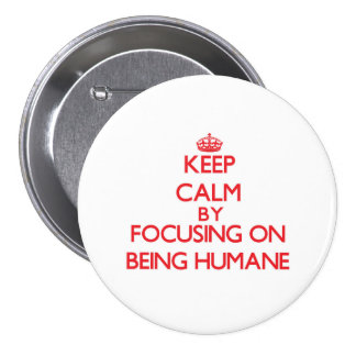 Keep Calm by focusing on Being Humane Button