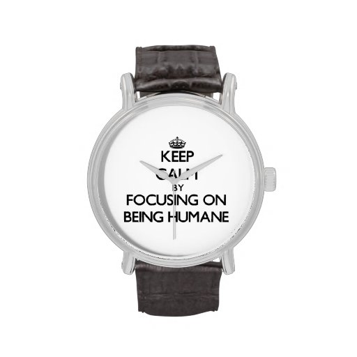 Keep Calm by focusing on Being Humane Wrist Watches