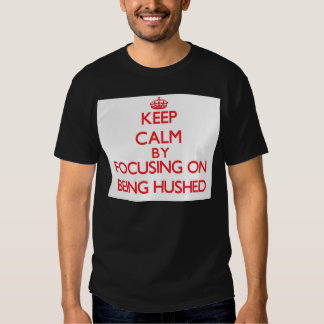 Keep Calm by focusing on Being Hushed T-shirts