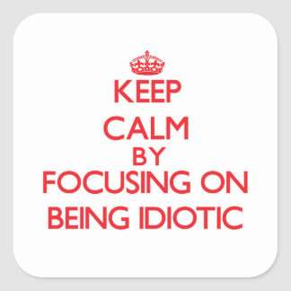 Keep Calm by focusing on Being Idiotic Square Stickers