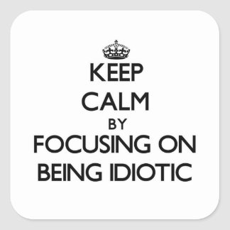 Keep Calm by focusing on Being Idiotic Square Sticker