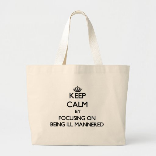 Keep Calm by focusing on Being Ill-Mannered Tote Bags