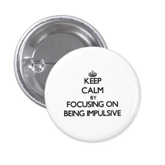 Keep Calm by focusing on Being Impulsive Pinback Buttons