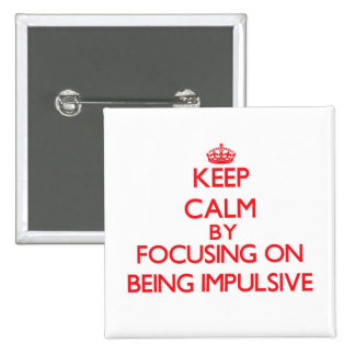 Keep Calm by focusing on Being Impulsive Pin