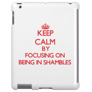 Keep Calm by focusing on Being In Shambles
