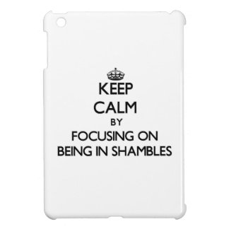 Keep Calm by focusing on Being In Shambles iPad Mini Cover