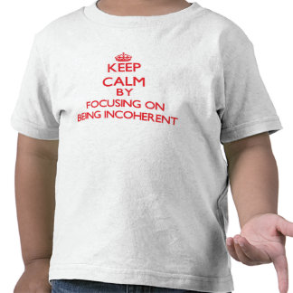 Keep Calm by focusing on Being Incoherent Shirt