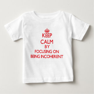 Keep Calm by focusing on Being Incoherent Shirts