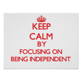 Keep Calm by focusing on Being Independent Poster