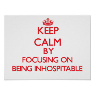 Keep Calm by focusing on Being Inhospitable Poster