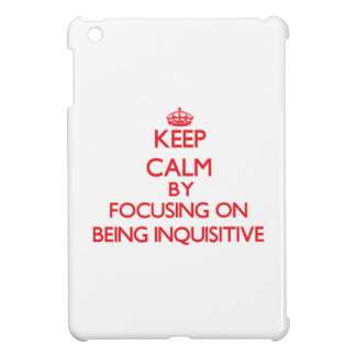 Keep Calm by focusing on Being Inquisitive iPad Mini Covers