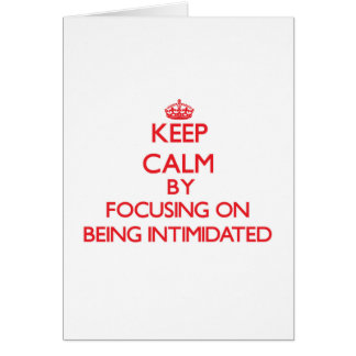 Keep Calm by focusing on Being Intimidated Card