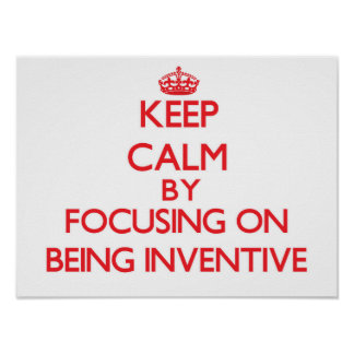 Keep Calm by focusing on Being Inventive Poster
