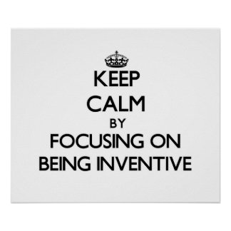 Keep Calm by focusing on Being Inventive Print