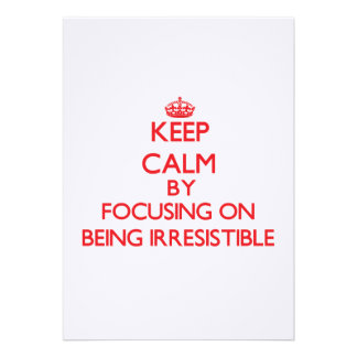Keep Calm by focusing on Being Irresistible Invitation
