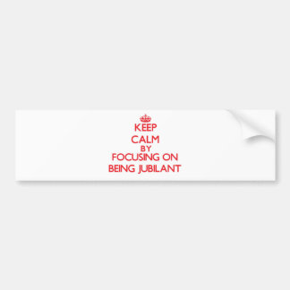 Keep Calm by focusing on Being Jubilant Bumper Sticker