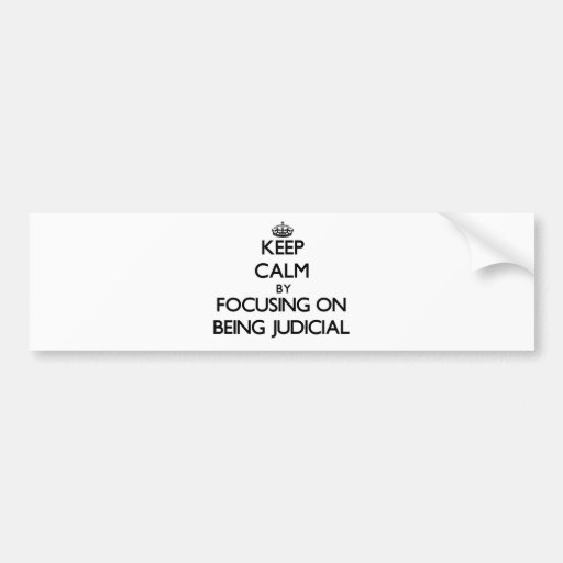 Keep Calm by focusing on Being Judicial Bumper Stickers