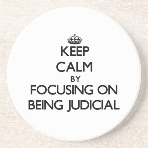 Keep Calm by focusing on Being Judicial Drink Coaster