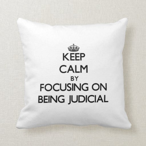 Keep Calm by focusing on Being Judicial Throw Pillows