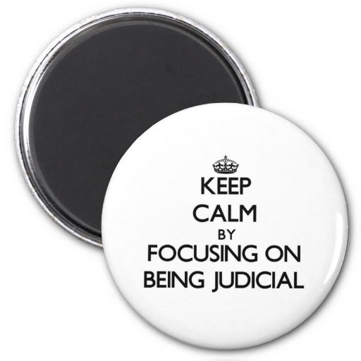 Keep Calm by focusing on Being Judicial Refrigerator Magnets