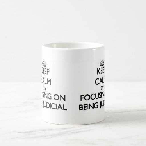 Keep Calm by focusing on Being Judicial Mugs