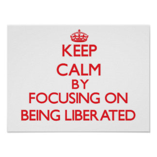 Keep Calm by focusing on Being Liberated Poster