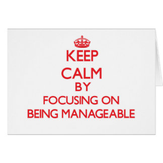 Keep Calm by focusing on Being Manageable Greeting Cards