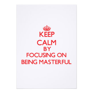 Keep Calm by focusing on Being Masterful Invites