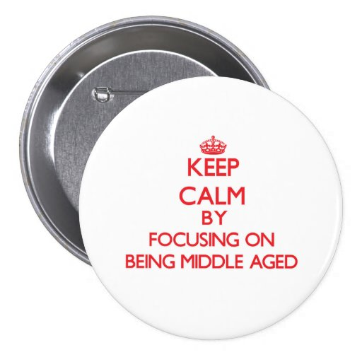 Keep Calm by focusing on Being Middle Aged Pinback Buttons